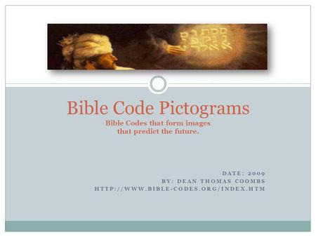 DATE: 2009 BY: DEAN THOMAS COOMBS  Bible Code Pictograms Bible Codes that form images that predict the future.