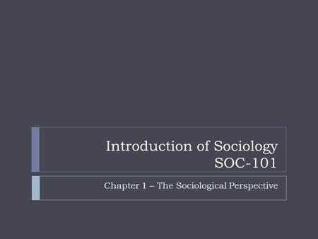 Introduction of Sociology SOC-101 Chapter 1 – The Sociological Perspective.