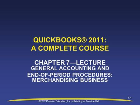 ©2012 Pearson Education, Inc. publishing as Prentice Hall 7-1 QUICKBOOKS® 2011: A COMPLETE COURSE CHAPTER 7—LECTURE GENERAL ACCOUNTING AND END-OF-PERIOD.