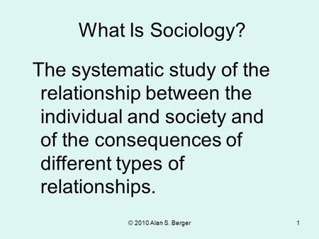 What Is Sociology? The systematic study of the relationship between the individual and society and of the consequences of different types of relationships.