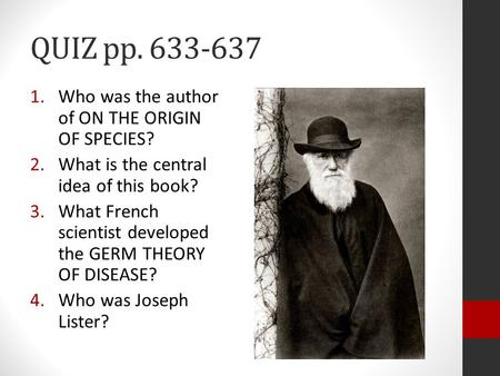 QUIZ pp. 633-637 1.Who was the author of ON THE ORIGIN OF SPECIES? 2.What is the central idea of this book? 3.What French scientist developed the GERM.