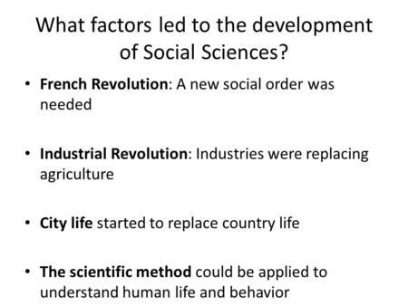 What factors led to the development of Social Sciences? French Revolution: A new social order was needed Industrial Revolution: Industries were replacing.