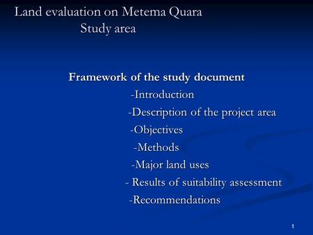 1 Land evaluation on Metema Quara Study area Framework of the study document -Introduction -Introduction -Description of the project area -Description.