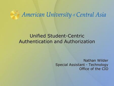 Unified Student-Centric Authentication and Authorization Nathan Wilder Special Assistant - Technology Office of the CIO.