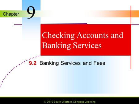 Chapter © 2010 South-Western, Cengage Learning Checking Accounts and Banking Services 9.2 9.2Banking Services and Fees 9.
