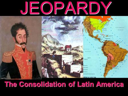 JEOPARDY The Consolidation of Latin America Categories 100 200 300 400 500 100 200 300 400 500 100 200 300 400 500 100 200 300 400 500 100 200 300 400.