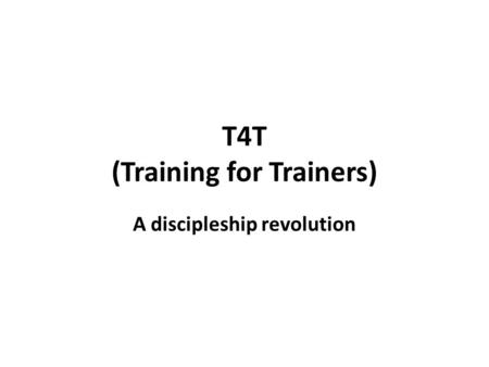 T4T (Training for Trainers) A discipleship revolution.