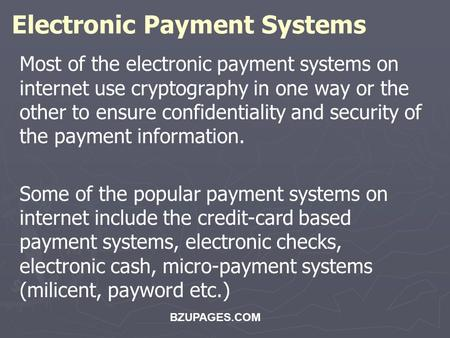 BZUPAGES.COM Electronic Payment Systems Most of the electronic payment systems on internet use cryptography in one way or the other to ensure confidentiality.