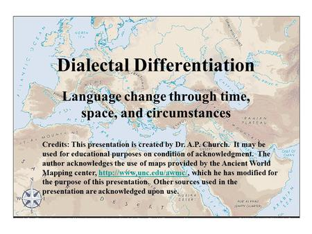 Dialectal Differentiation Language change through time, space, and circumstances Credits: This presentation is created by Dr. A.P. Church. It may be used.