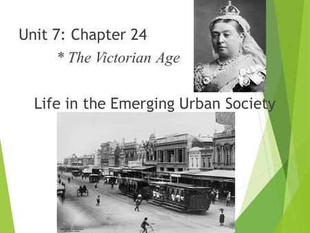 Unit 7: Chapter 24 * The Victorian Age Life in the Emerging Urban Society.