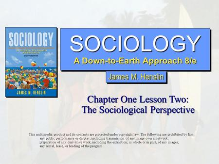 SOCIOLOGY A Down-to-Earth Approach 8/e SOCIOLOGY Chapter One Lesson Two: The Sociological Perspective This multimedia product and its contents are protected.