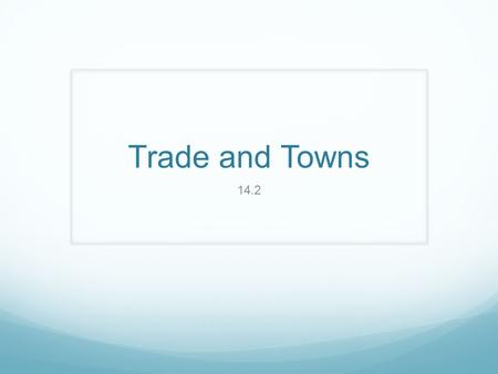 Trade and Towns 14.2. Objectives Identify which cities saw the initial growth of trade in the Middle Ages Analyze why those cities saw this growth Explain.