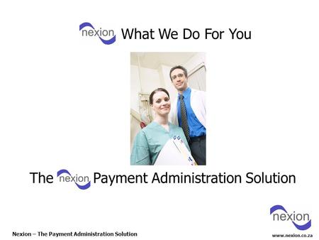 Www.nexion.co.za Nexion – The Payment Administration Solution The Payment Administration Solution What We Do For You.