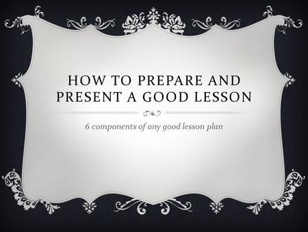 HOW TO PREPARE AND PRESENT A GOOD LESSON 6 components of any good lesson plan.