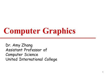 1 Computer Graphics Dr. Amy Zhang Assistant Professor of Computer Science United International College.