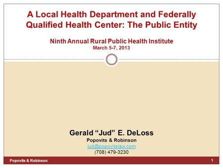 "A Local Health Department and Federally Qualified Health Center: The Public Entity Ninth Annual Rural Public Health Institute March 5-7, 2013 Gerald ""Jud"""