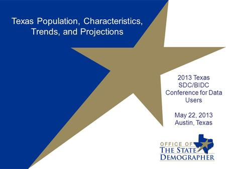 2013 Texas SDC/BIDC Conference for Data Users May 22, 2013 Austin, Texas Texas Population, Characteristics, Trends, and Projections.