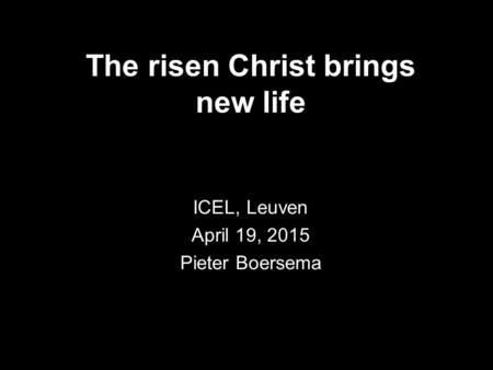 The risen Christ brings new life ICEL, Leuven April 19, 2015 Pieter Boersema.