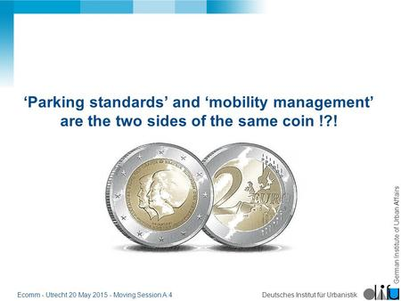 German Institute of Urban Affairs Deutsches Institut für UrbanistikEcomm - Utrecht 20 May 2015 - Moving Session A:4 'Parking standards' and 'mobility management'