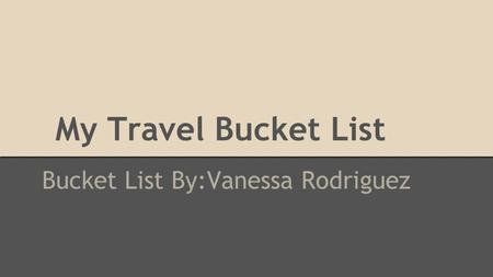 My Travel Bucket List Bucket List By:Vanessa Rodriguez.