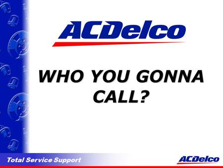 Total Service Support WHO YOU GONNA CALL?. Total Service Support PHONE NUMBERS l 1-800-263-3526 ACDelco Service Centre. Call this # for enquiries regarding.