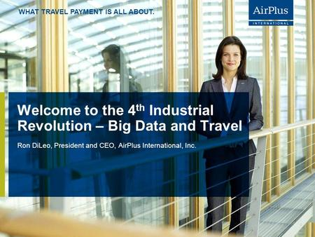 WHAT TRAVEL PAYMENT IS ALL ABOUT. Welcome to the 4 th Industrial Revolution – Big Data and Travel Ron DiLeo, President and CEO, AirPlus International,