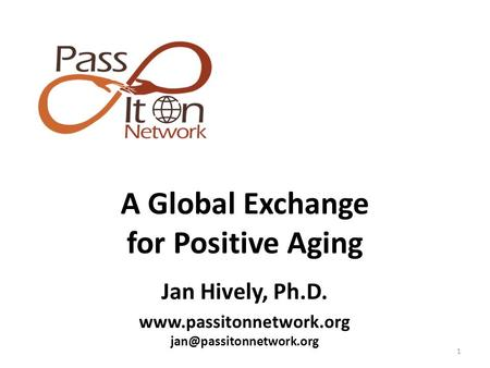 1 A Global Exchange for Positive Aging Jan Hively, Ph.D.