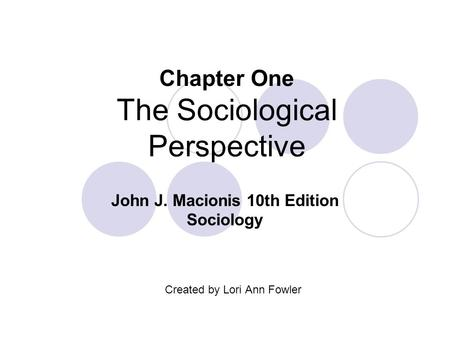 Chapter One The Sociological Perspective Created by Lori Ann Fowler John J. Macionis 10th Edition Sociology.