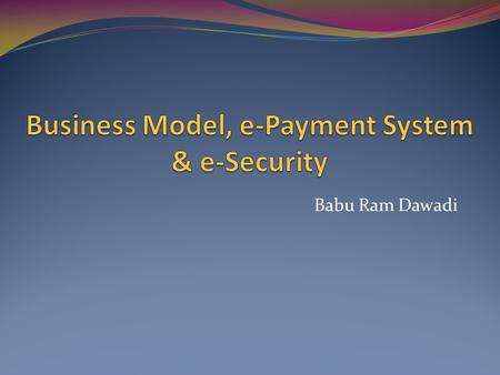 Babu Ram Dawadi. E-Business The Internet is a powerful channel that presents new opportunities for an organization to: Touch customers Enrich products.