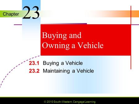 Chapter © 2010 South-Western, Cengage Learning Buying and Owning a Vehicle 23.1 23.1Buying a Vehicle 23.2 23.2Maintaining a Vehicle 23.