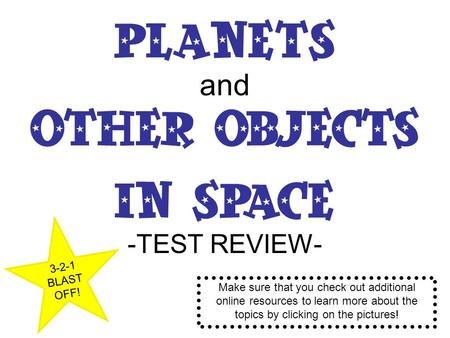 Planets and Other Objects in Space -TEST REVIEW- 3-2-1 BLAST OFF! Make sure that you check out additional online resources to learn more about the topics.