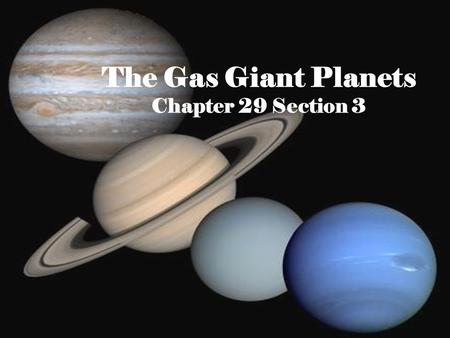 The Gas Giant Planets Chapter 29 Section 3. The Gas Planets The interiors of the gas giant planets are composed of fluids, either gaseous or liquid, and.