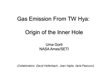 Gas Emission From TW Hya: Origin of the Inner Hole Uma Gorti NASA Ames/SETI (Collaborators: David Hollenbach, Joan Najita, Ilaria Pascucci)
