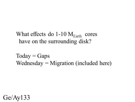 Ge/Ay133 What effects do 1-10 M Earth cores have on the surrounding disk? Today = Gaps Wednesday = Migration (included here)