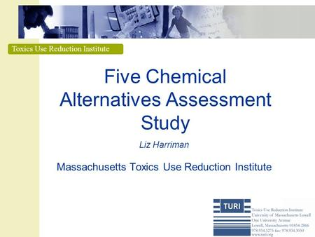 Toxics Use Reduction Institute Five Chemical Alternatives Assessment Study Liz Harriman Massachusetts Toxics Use Reduction Institute.