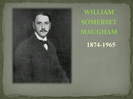 WILLIAM SOMERSET MAUGHAM 1874-1965. William Somerset Maugham was born in Paris in 1874. He was a British playwright, novelist and short story writer.