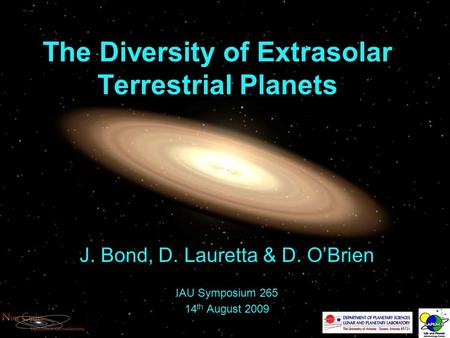 The Diversity of Extrasolar Terrestrial Planets J. Bond, D. Lauretta & D. O'Brien IAU Symposium 265 14 th August 2009.