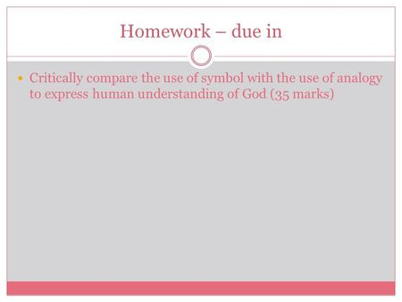 Homework – due in Critically compare the use of symbol with the use of analogy to express human understanding of God (35 marks)