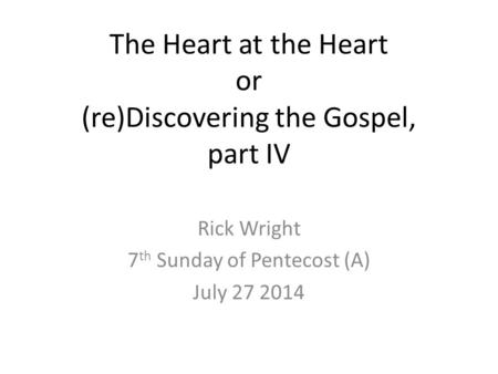 The Heart at the Heart or (re)Discovering the Gospel, part IV Rick Wright 7 th Sunday of Pentecost (A) July 27 2014.