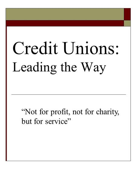 "Credit Unions: Leading the Way ""Not for profit, not for charity, but for service"""