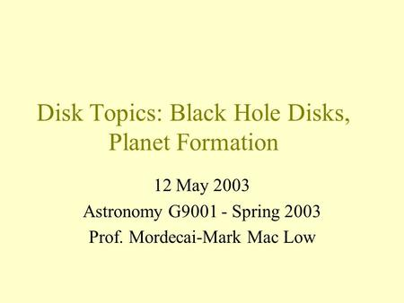 Disk Topics: Black Hole Disks, Planet Formation 12 May 2003 Astronomy G9001 - Spring 2003 Prof. Mordecai-Mark Mac Low.