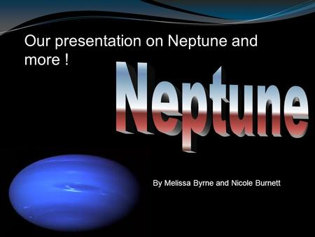 Our presentation on Neptune and more ! By Melissa Byrne and Nicole Burnett.