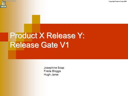 Copyright Feature Creep 2008 Product X Release Y: Release Gate V1 Josephine Soap Freda Bloggs Hugh Jarse.
