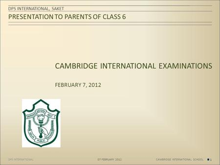 DPS INTERNATIONAL PRESENTATION TO PARENTS OF CLASS 6 DPS INTERNATIONAL, SAKET 07 FEBRUARY 2012 1 CAMBRIDGE INTERNATIONAL SCHOOL CAMBRIDGE INTERNATIONAL.