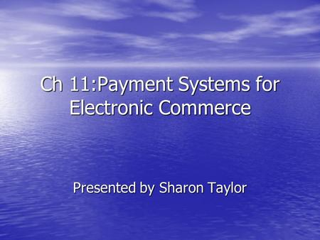 Ch 11:Payment Systems for Electronic Commerce Presented by Sharon Taylor.