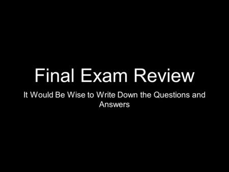 Final Exam Review It Would Be Wise to Write Down the Questions and Answers.