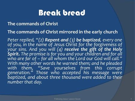 "Break bread The commands of Christ The commands of Christ mirrored in the early church Peter replied, ""(2) Repent and (3) be baptized, every one of you,"