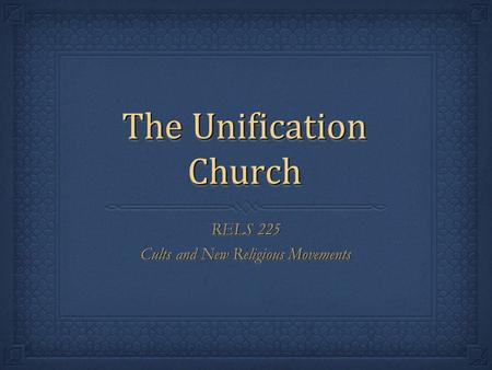 The Unification Church RELS 225 Cults and New Religious Movements RELS 225 Cults and New Religious Movements.
