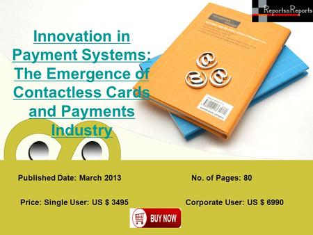 Published Date: March 2013 Innovation in Payment Systems: The Emergence of Contactless Cards and Payments Industry Price: Single User: US $ 3495 Corporate.