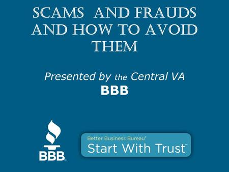 Scams and Frauds and how to avoid them Presented by the Central VA BBB.